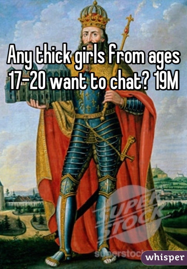 Any thick girls from ages 17-20 want to chat? 19M