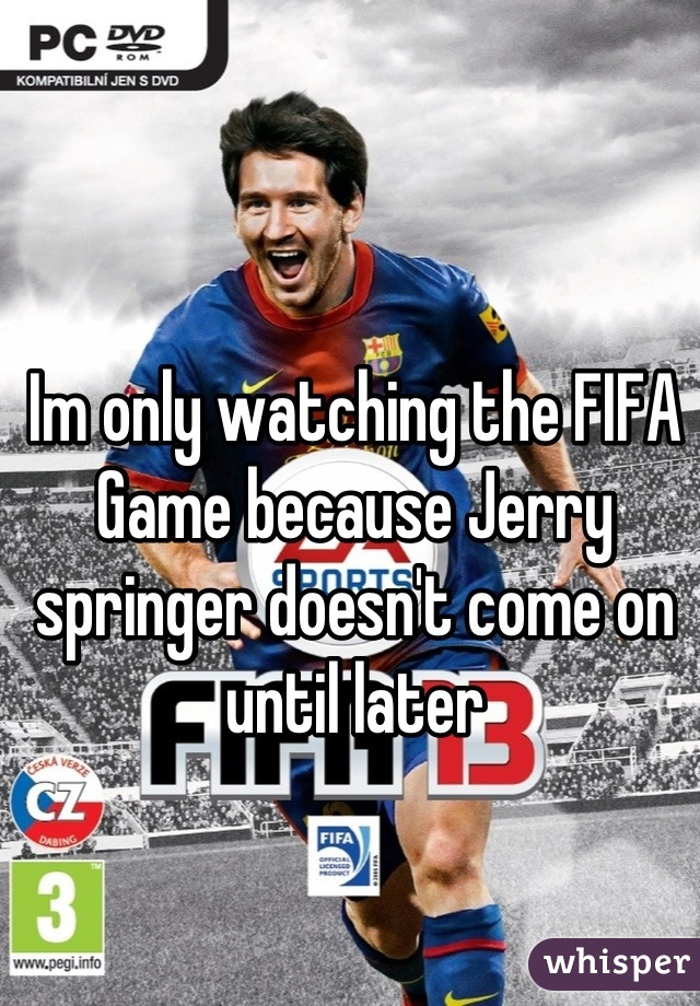 Im only watching the FIFA Game because Jerry springer doesn't come on until later