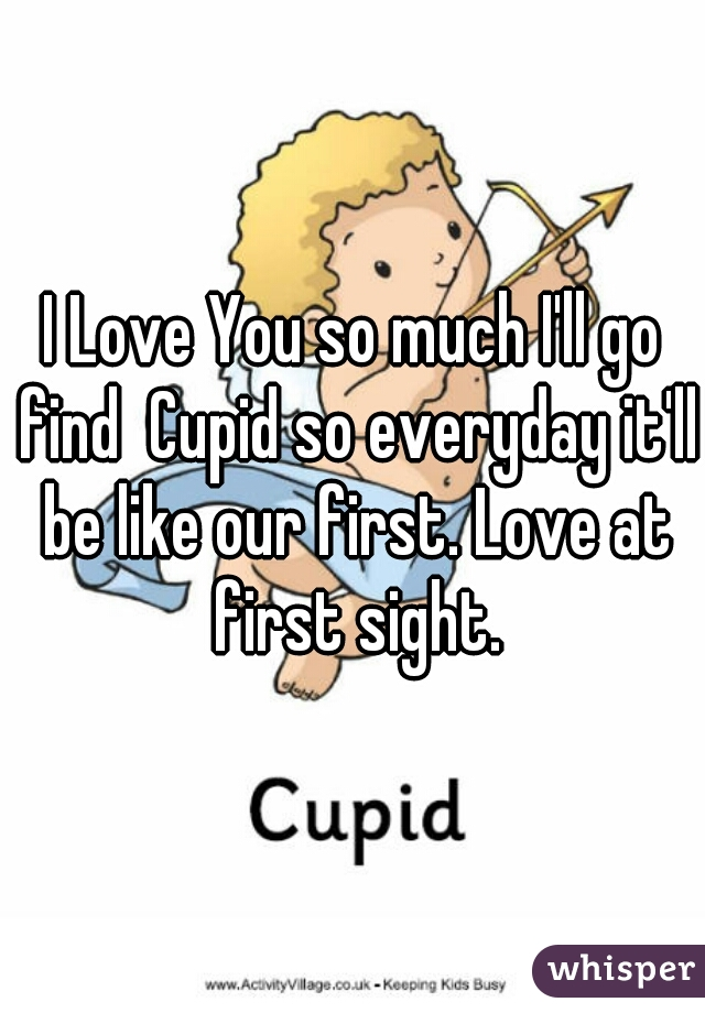 I Love You so much I'll go find  Cupid so everyday it'll be like our first. Love at first sight.