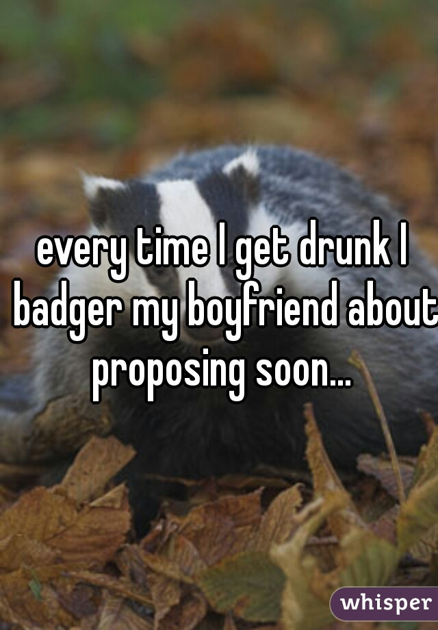 every time I get drunk I badger my boyfriend about proposing soon...
