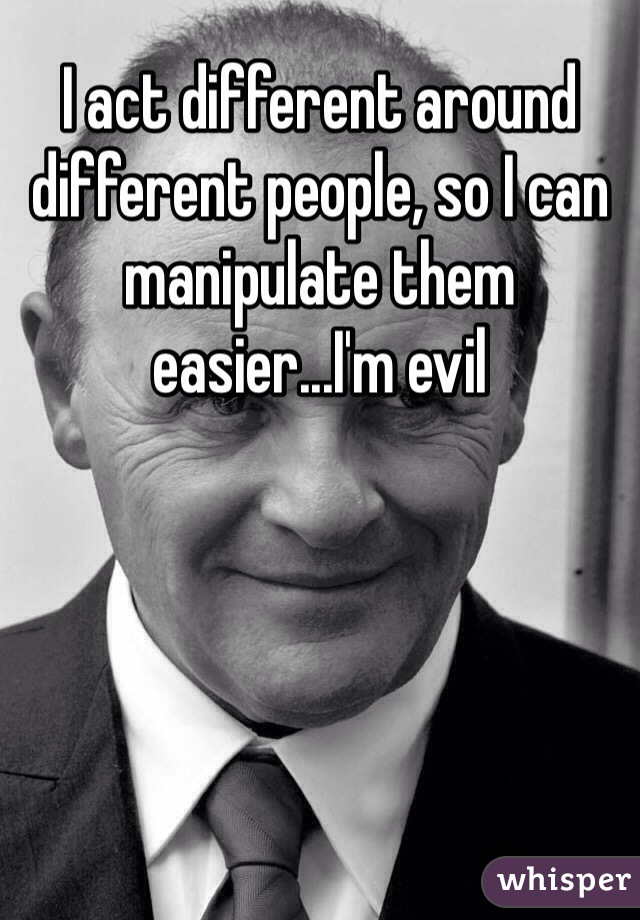 I act different around different people, so I can manipulate them easier...I'm evil