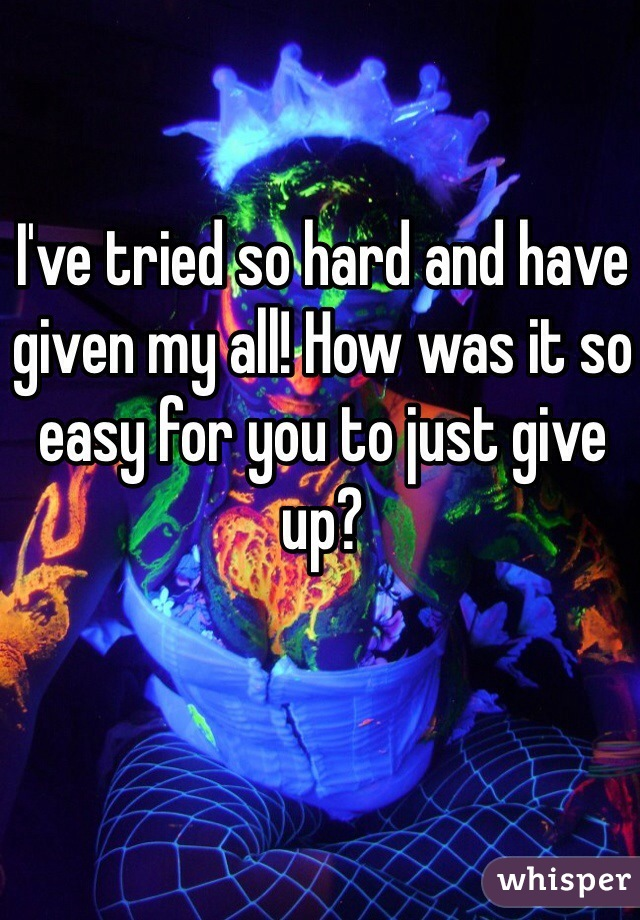 I've tried so hard and have given my all! How was it so easy for you to just give up?