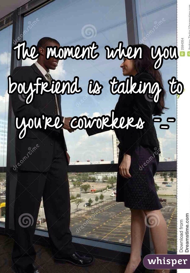 The moment when you boyfriend is talking to you're coworkers -_-
