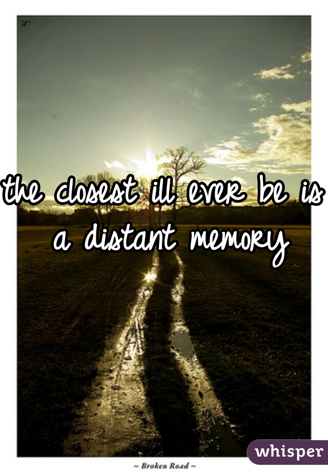 the closest ill ever be is a distant memory