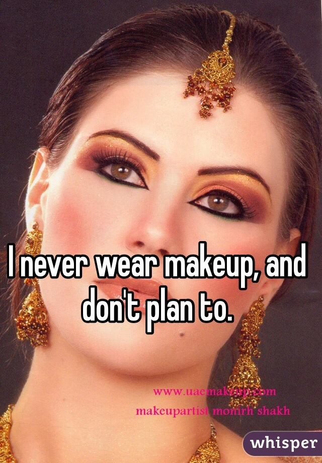 I never wear makeup, and don't plan to.