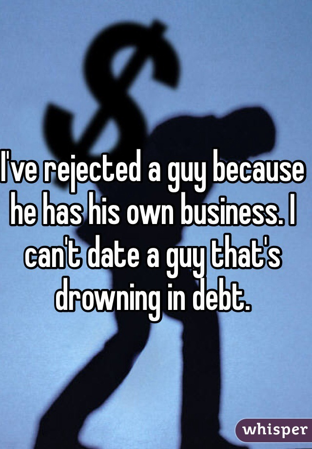 I've rejected a guy because he has his own business. I can't date a guy that's drowning in debt.