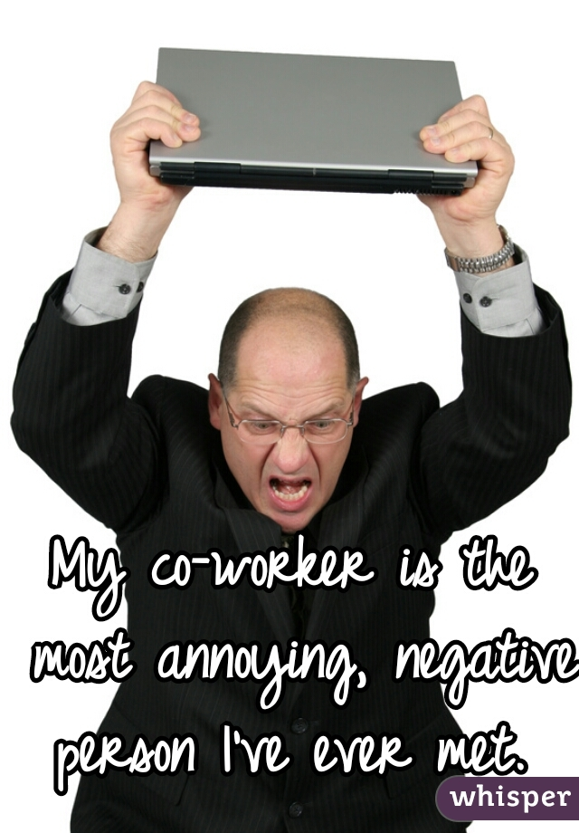 My co-worker is the most annoying, negative person I've ever met.