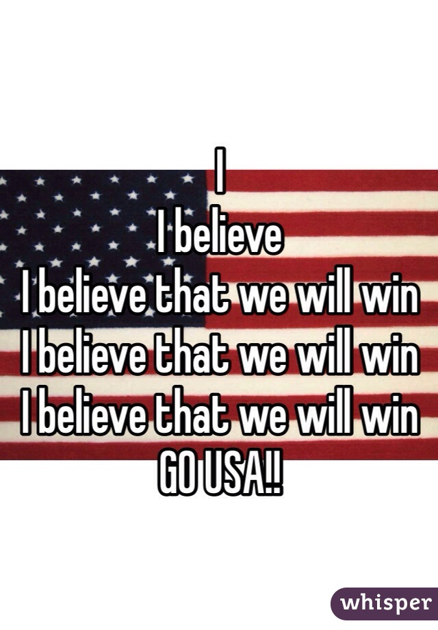 I I believe I believe that we will win I believe that we will win I believe that we will win  GO USA!!