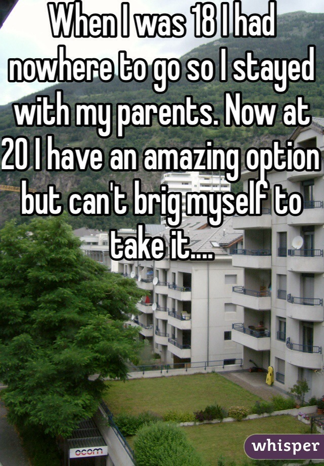 When I was 18 I had nowhere to go so I stayed with my parents. Now at 20 I have an amazing option but can't brig myself to take it....