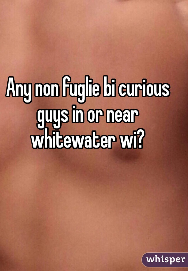 Any non fuglie bi curious guys in or near whitewater wi?