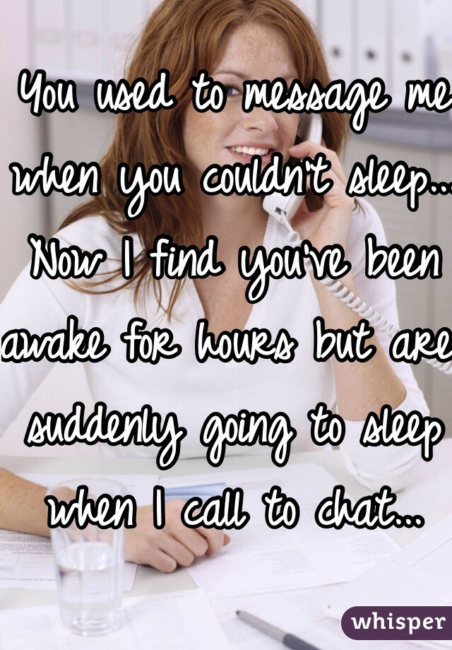 You used to message me when you couldn't sleep... Now I find you've been awake for hours but are suddenly going to sleep when I call to chat...