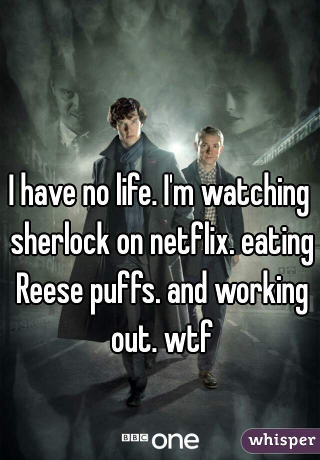 I have no life. I'm watching sherlock on netflix. eating Reese puffs. and working out. wtf