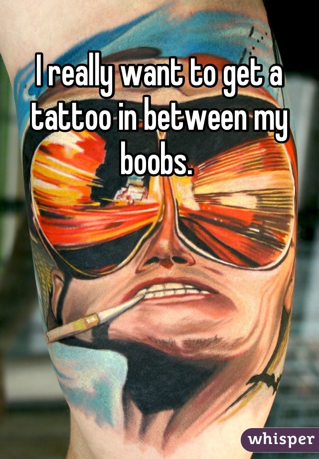 I really want to get a tattoo in between my boobs.