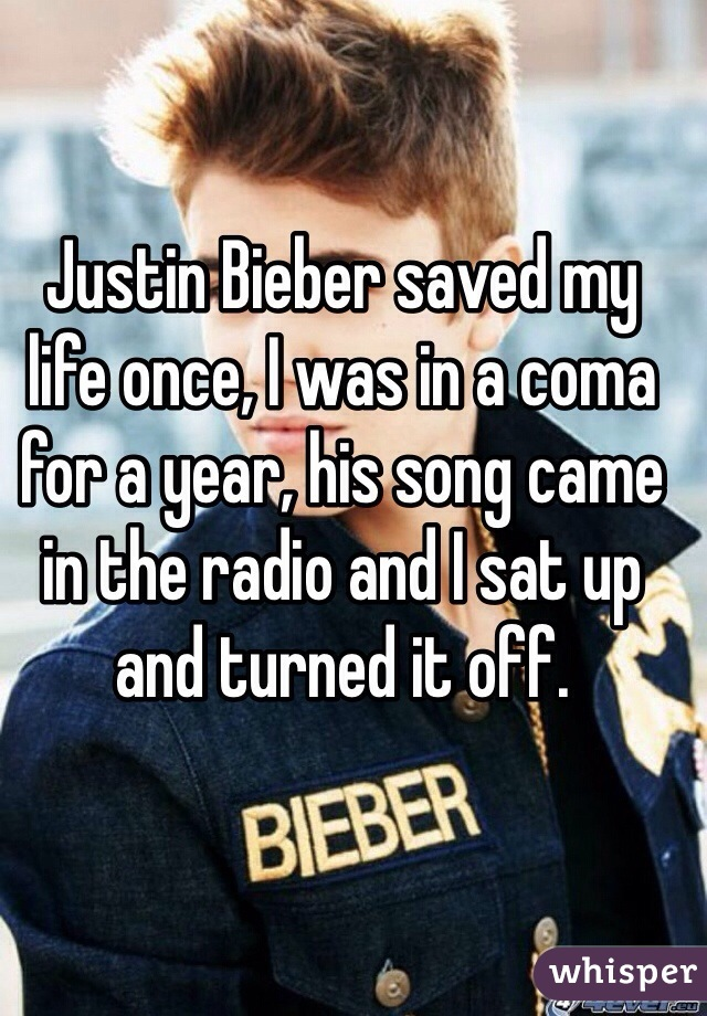 Justin Bieber saved my life once, I was in a coma for a year, his song came in the radio and I sat up and turned it off.