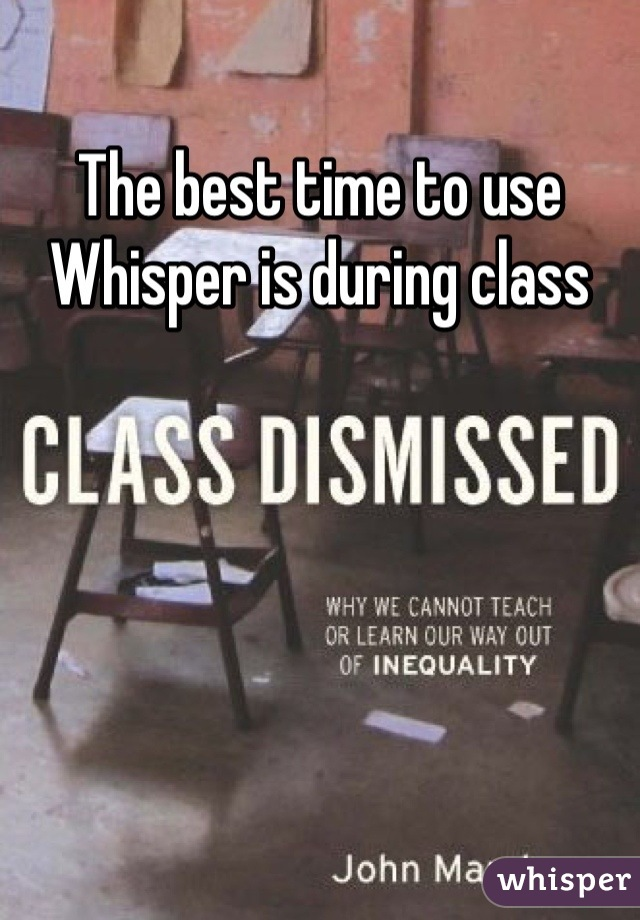 The best time to use Whisper is during class