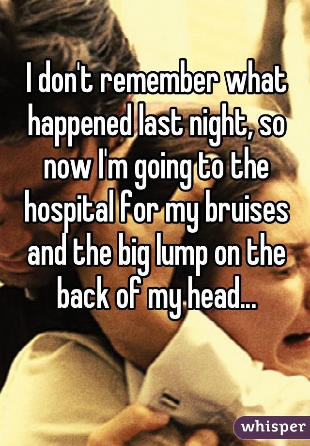 I don't remember what happened last night, so now I'm going to the hospital for my bruises and the big lump on the back of my head...