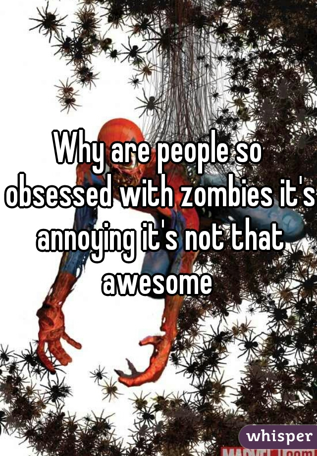 Why are people so obsessed with zombies it's annoying it's not that awesome