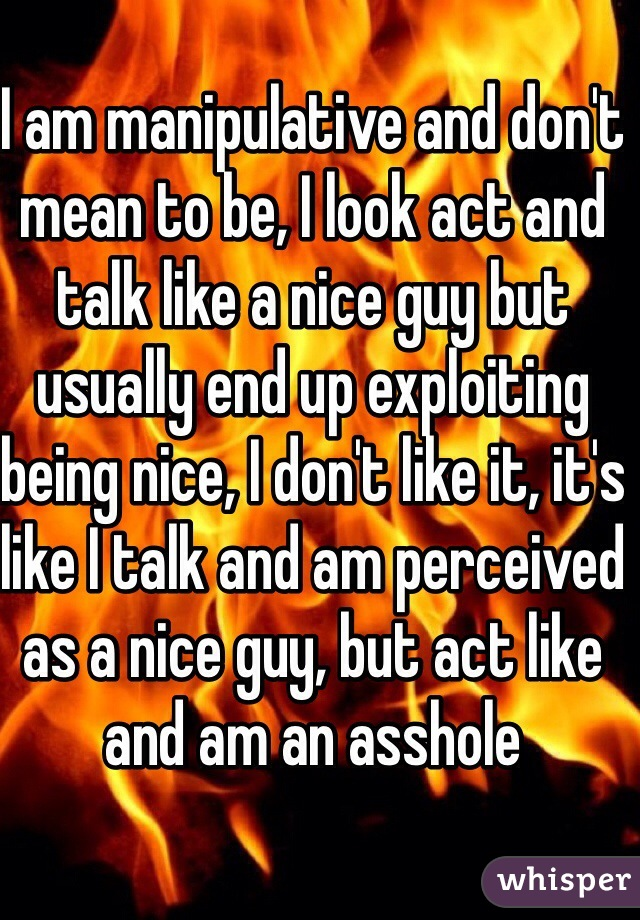 I am manipulative and don't mean to be, I look act and talk like a nice guy but usually end up exploiting being nice, I don't like it, it's like I talk and am perceived as a nice guy, but act like and am an asshole