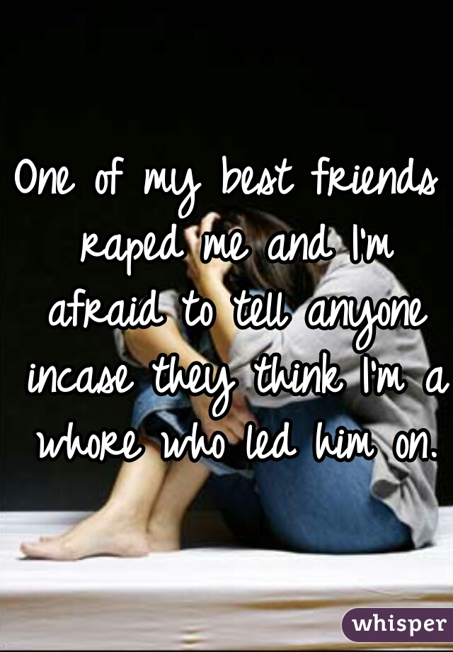 One of my best friends raped me and I'm afraid to tell anyone incase they think I'm a whore who led him on.
