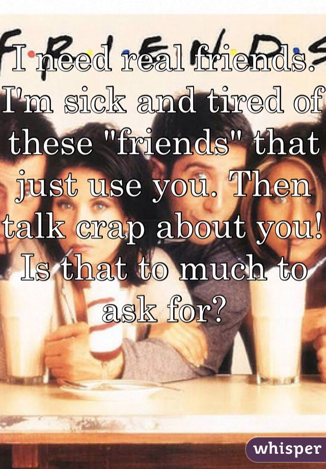 "I need real friends. I'm sick and tired of these ""friends"" that just use you. Then talk crap about you! Is that to much to ask for?"