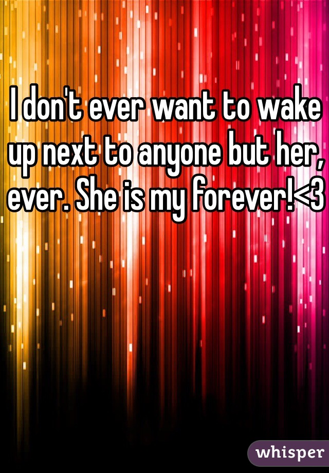 I don't ever want to wake up next to anyone but her, ever. She is my forever!<3
