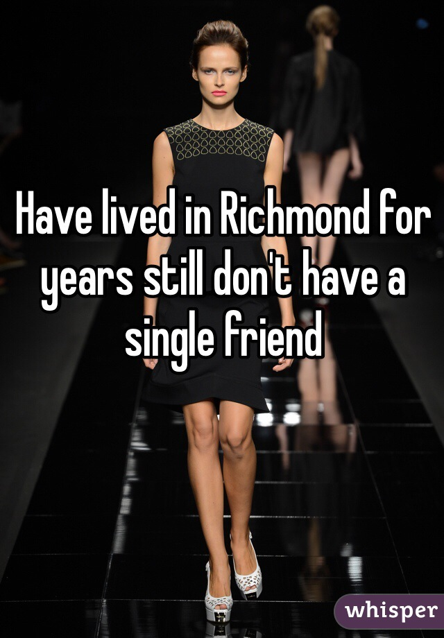 Have lived in Richmond for years still don't have a single friend
