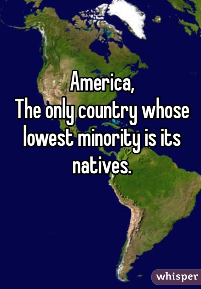 America, The only country whose lowest minority is its natives.