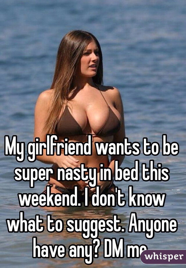 My girlfriend wants to be super nasty in bed this weekend. I don't know what to suggest. Anyone have any? DM me.