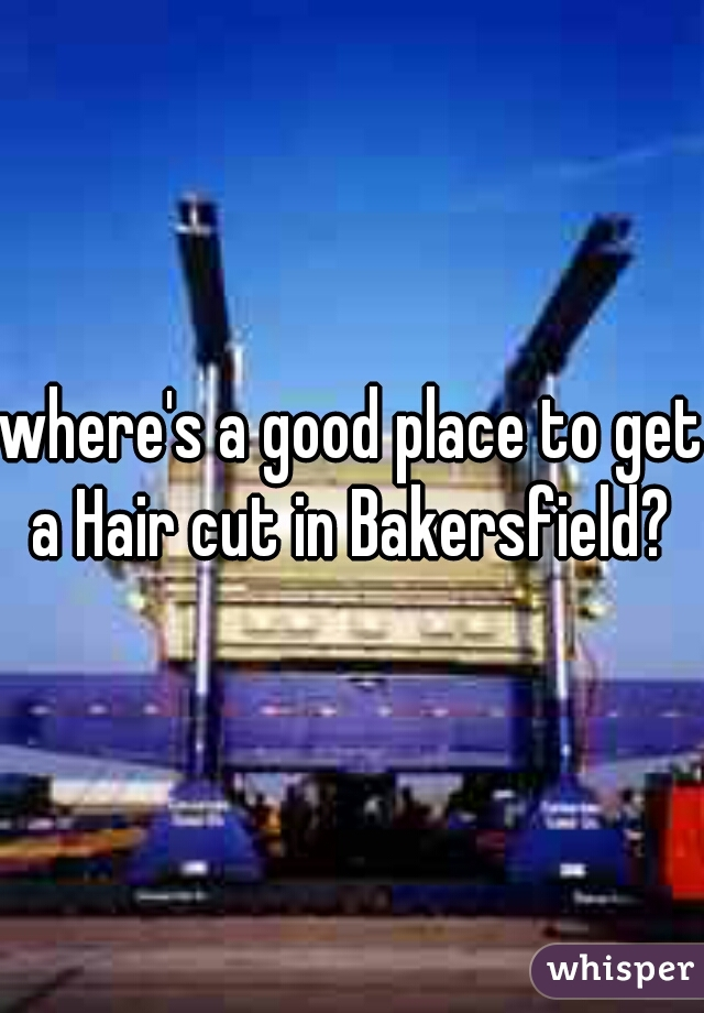 where's a good place to get a Hair cut in Bakersfield?