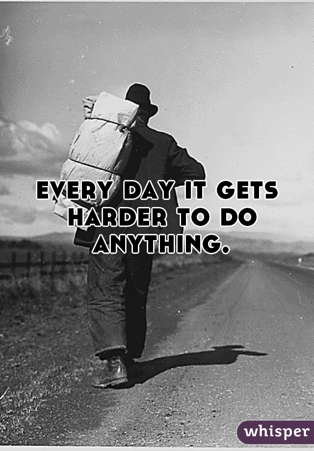 every day it gets harder to do anything.
