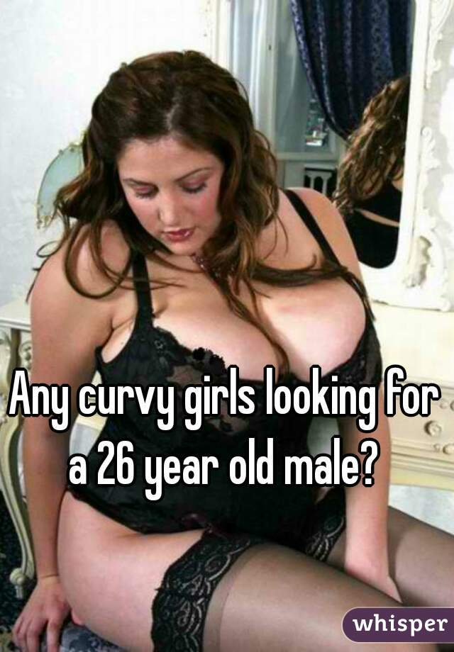 Any curvy girls looking for a 26 year old male?