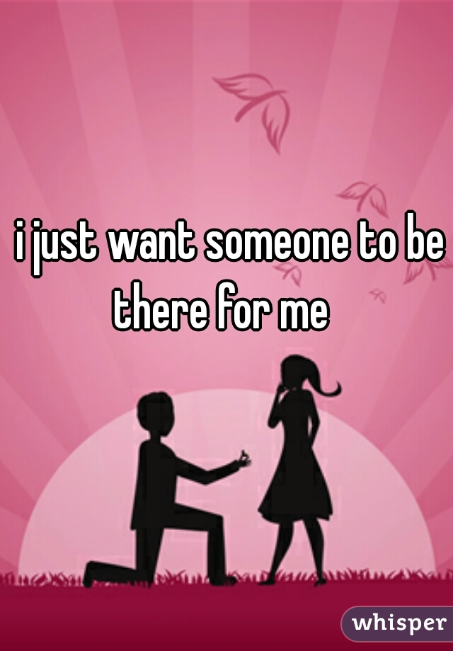 i just want someone to be there for me