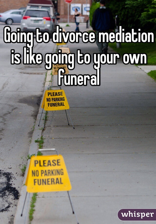 Going to divorce mediation is like going to your own funeral