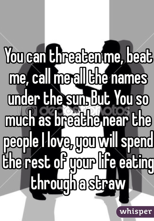 You can threaten me, beat me, call me all the names under the sun. But You so much as breathe near the people I love, you will spend the rest of your life eating through a straw