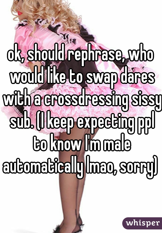 ok, should rephrase, who would like to swap dares with a crossdressing sissy sub. (I keep expecting ppl to know I'm male automatically lmao, sorry)