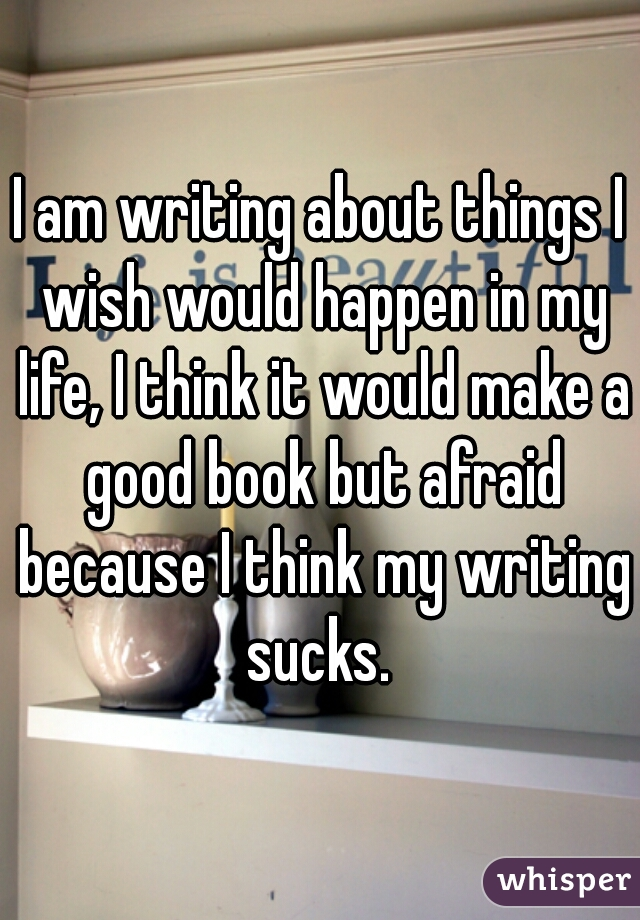 I am writing about things I wish would happen in my life, I think it would make a good book but afraid because I think my writing sucks.