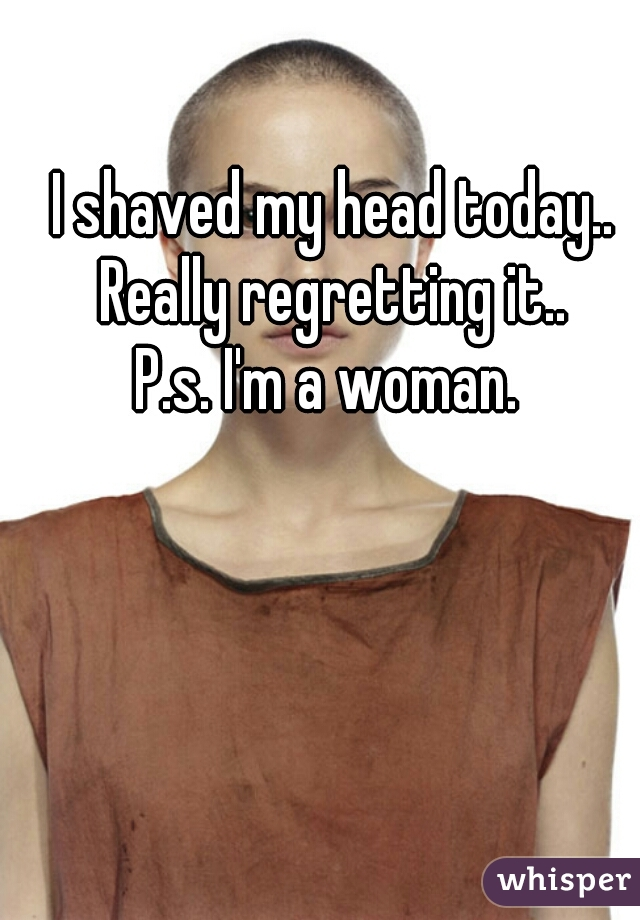 I shaved my head today.. Really regretting it.. P.s. I'm a woman.