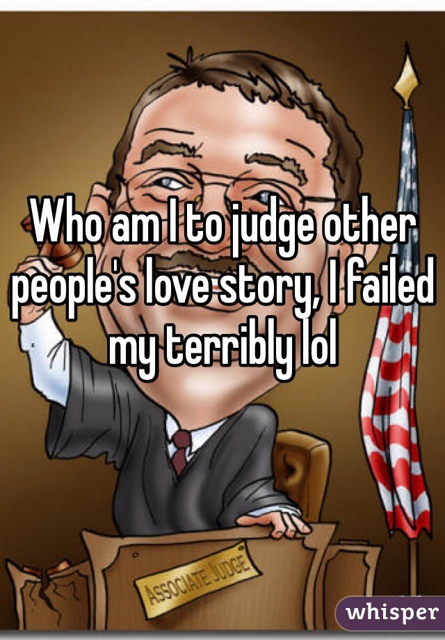 Who am I to judge other people's love story, I failed my terribly lol