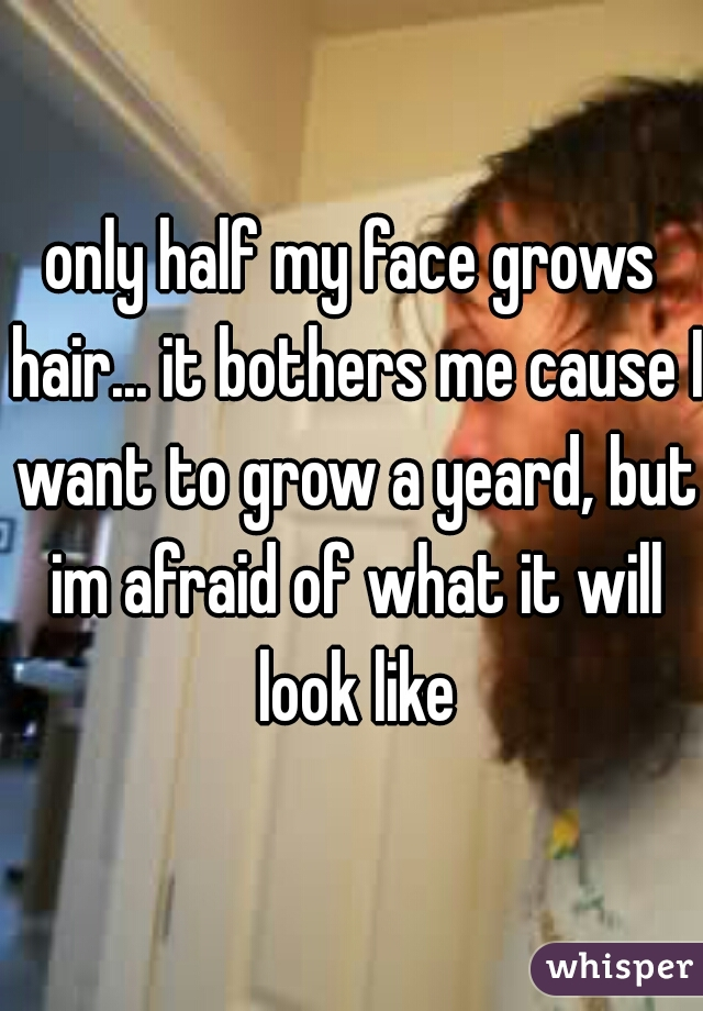 only half my face grows hair... it bothers me cause I want to grow a yeard, but im afraid of what it will look like