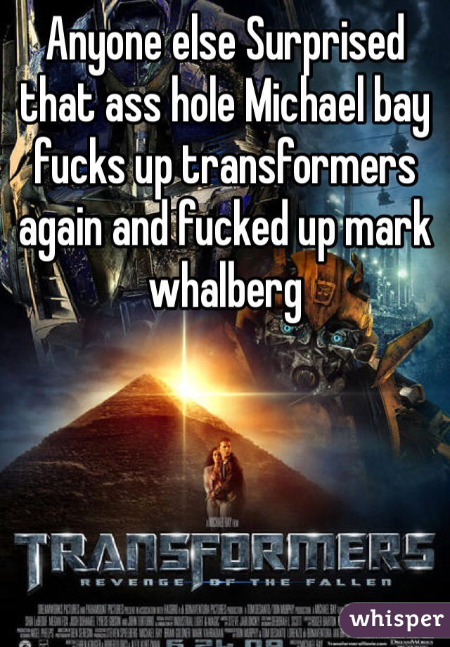 Anyone else Surprised that ass hole Michael bay fucks up transformers again and fucked up mark whalberg