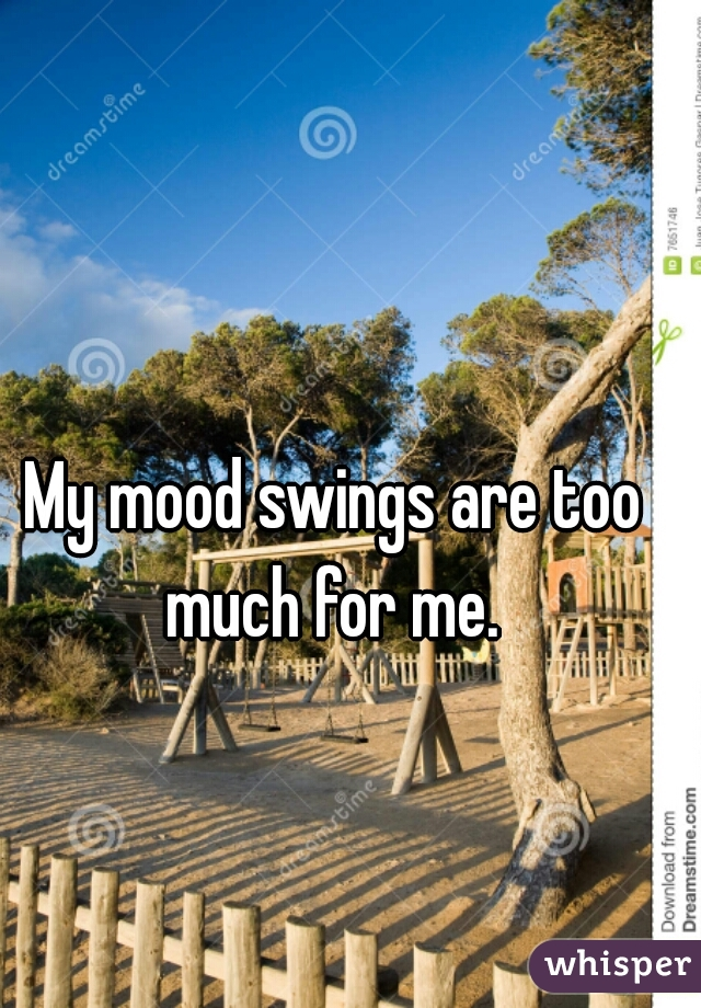 My mood swings are too much for me.