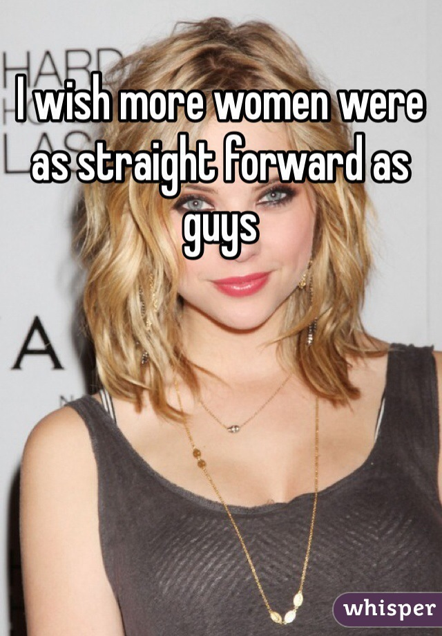 I wish more women were as straight forward as guys