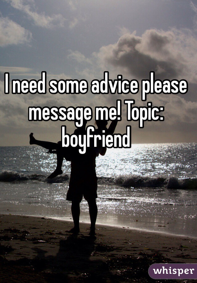 I need some advice please message me! Topic: boyfriend
