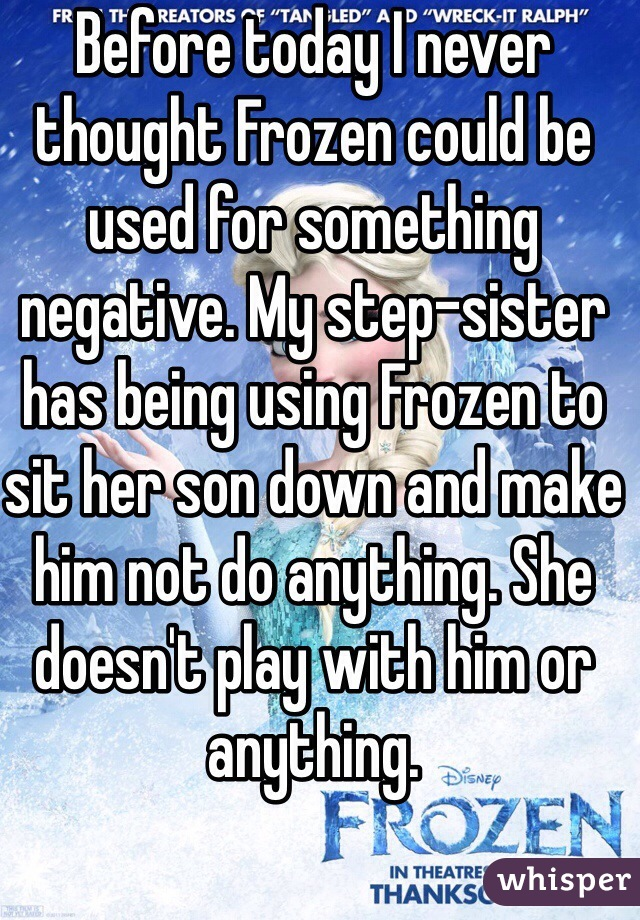 Before today I never thought Frozen could be used for something negative. My step-sister has being using Frozen to sit her son down and make him not do anything. She doesn't play with him or anything.