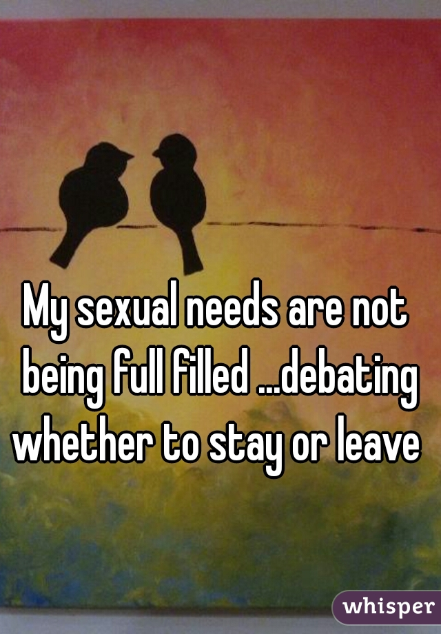 My sexual needs are not being full filled ...debating whether to stay or leave