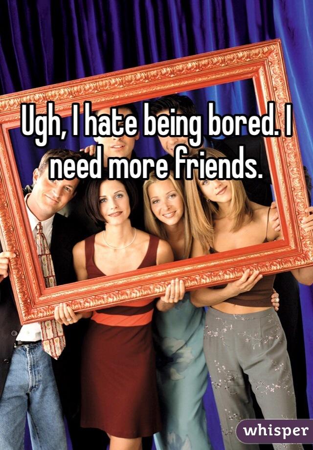 Ugh, I hate being bored. I need more friends.