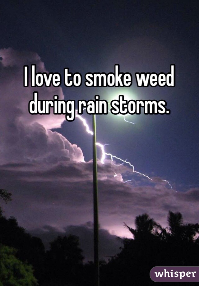 I love to smoke weed during rain storms.