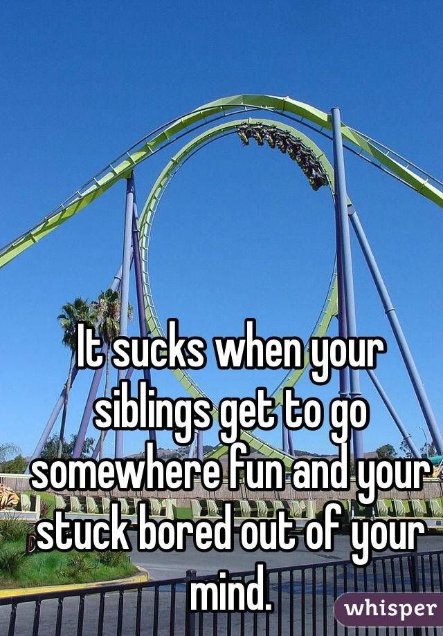 It sucks when your siblings get to go somewhere fun and your stuck bored out of your mind.