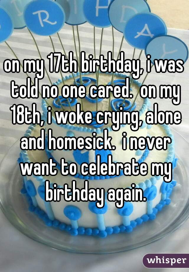 on my 17th birthday, i was told no one cared.  on my 18th, i woke crying, alone and homesick.  i never want to celebrate my birthday again.