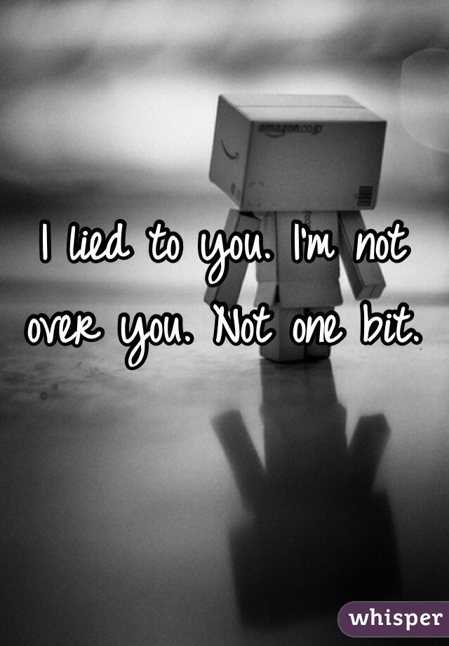 I lied to you. I'm not over you. Not one bit.